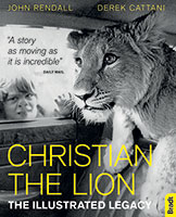 Christian the Lion: the Illustrated Legacy by John Rendall and Derek Cattani